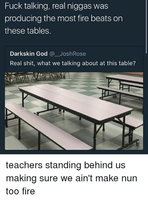 Ornings: Fuck talking, real niggas was  producing the most fire beats orn  these tables.  Darkskin God @一JoshRose  Real shit, what we talking about at this table? teachers standing behind us making sure we ain't make nun too fire