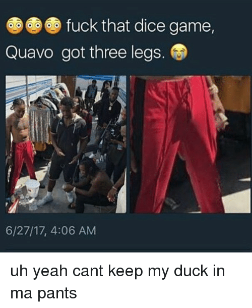 Memes, Quavo, and Yeah: fuck that dice game.  Quavo got three legs.  6/27/17, 4:06 AM uh yeah cant keep my duck in ma pants
