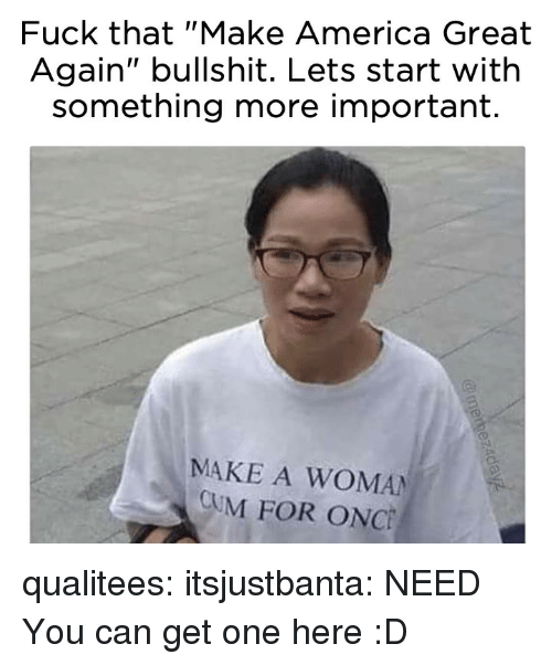 """make america great again: Fuck that """"Make America Great  Again"""" bullshit. Lets start with  something more important.  MAKE A WOMAN  CUM FOR ONC qualitees: itsjustbanta: NEED You can get one here :D"""
