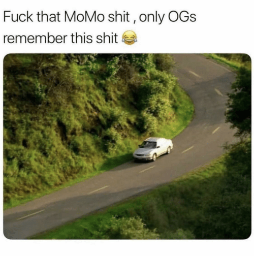 ogs: Fuck that MoMo shit, only OGs  remember this shit