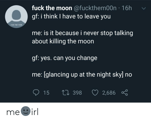 Hoon: fuck the moon @fuckthem00n 16h  gf: i think I have to leave you  fuCk THE HOON  me: is it because i never stop talking  about killing the moon  gf: yes.can you change  me: [glancing up at the night sky] no  15  Li 398  2,686 me🌚irl