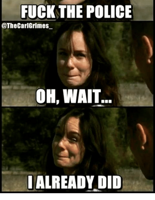 Fuck the Police, Memes, and Police: FUCK THE POLICE  @The CarlGrimes  OH, WAIT  ALREADY DID