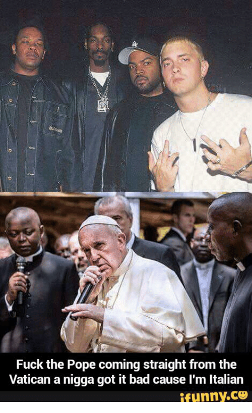 Straight From the A, Vatican, and The Pope: Fuck the Pope coming straight from the  Vatican a nigga got it bad cause l'm ltalian  ifunny.CO