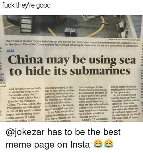 sla: fuck theyre good  The Chinese missile frigate Yulin fires an anti-surface gun battery last month  in the South China Sea Some analysts fear China is elevating its presence in the ses so it can conceal its submarines  during exercnes with Singapore's navy  ASIA  China may be using sea  to hide its submarines  rt  th  d to  nual  th  and certainly not to furth naclear-powered. It also that developed by the Uesed States as eaily th  n has at least three nucleat. United States and Russia, tracking their subenariees U  powered submarines ca Its submarine  pable of launching ballis a  the South China Sea.  is  in the open ocean  major part of that pash. So the Sovicts created  submarines can ly mined and fort ed  -  bounded by Vietnam, tic missiles and is plan- Since  China, Taiwan, Japan, the ning to add five more, often avoid detection,fed zones for their sube to  Philippines and Malaysia- according to a Pentagon they are less vulnerable to operate as close to the y  d is one of the world's most report released last year. a first-strike attack than United States as possible, t  f important shipping lanes. In an April media brief- land-based intercontinen One was in the Whise Seaa  the other was in the Sea of  tal ballistic missiles or of northwest sla nd  China's J12 submarineOkhotsk, north of Japan  ing in Washington, a top  China asserts it holds  ritime rights to 80  U.S. Navy official said the nuclear bombers @jokezar has to be the best meme page on Insta 😂😂