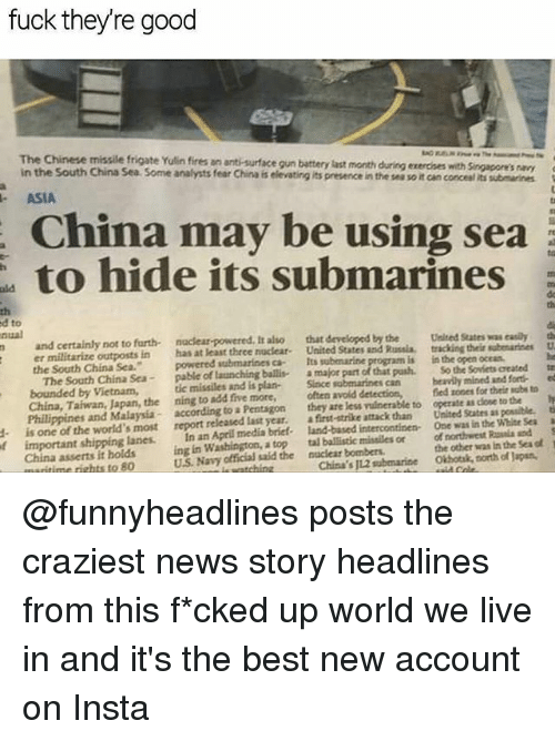 Memes, News, and China: fuck theyre good  The Chinese missile frigate Yulin fires an anti-surface gun battery last month  in the South China Sea Some analysts fear China is elevating its presence in the ses so it can concesl its submarines  ASIA  China may be using sea  to hide its submarines  uld  th  d to  nual  th  and certainly not to furth naclear-powered. It also that developed by the Uesed States was easily th  er militarize outposts in has at least three nuclear- United States and Rusia.  the South China Sca.  The South China Sea- pable of launching ballis amajor part of that pash. So the Soviets created te  tracking their subenariees U  powered submarines ca Its submarine  is in the open ocean  tic missiles and is plan- Since sobmarines can vily mined and fort ed  bounded by Vietnam,  China, Taiwan, Japan, the ning to add five more, often avold detection,  Philippines and Malaysia according to a Pentagonthey are less vuinerable to  is one of the world,s most report released last year. afrt-trike attack than  fed zones for their subs to  operate as close to te  United States as posible.  t  f important shipping lanes. In an April medía briet- land-based intercontinen One was in the White Seaa  1  China asserts it holds ing in Washington, a top tal ballistic misailes or of northwest la nd  the other was in the Seaot  Okhotsk, north of Japan,  U.S. Navy official said the naclear bombers  aritime rights to 80  China's JL2 submarine @funnyheadlines posts the craziest news story headlines from this f*cked up world we live in and it's the best new account on Insta