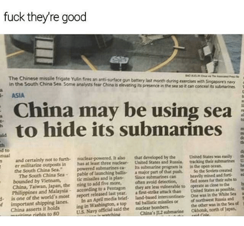 submarines: fuck theyre good  The Chinese missile frigate Yulin fires an ant-surface gun battery last month during exercces with Singacone's ay  in the South China Sea Some analysts fear China is elevating its presence in the ses so it can concesl its submarines  ASIA  China may be using sea  to hide its submarines  rt  th  d to  nual  n and certainly  th  not to furth nuclear-powered, It also that developed by the Uited States was easy a  er militarize outposts i  the South China Sea.owered submarínes ca  n has at least thrce nocleat. United States and Russia. tracking their subenarines  Its  submarine program is is the open ocess  The South China Sca-pable of launching ballisamajor part of that posh.So the Soviets created tw  bounded by Vietnam, tic missiles and is plan- Since sobmarines can beavily mined and forted  China, Taiwan, Japan, the ning to add five more, often avoid detection,fed zones for their subs to  Philippines and Malaysía according to a Pentagon they are less vuinerable to operate as close to the ty  d is one of the world's most report released last year. a firet-strike attack than United States as possible. t  f important shipping lanes. In an April media briet- land-based intercontinen One was in the Wite Seaa  China asserts it holds ing in Washington, a top tal balistic missiles or of northwest Rosia and S  U.S. Navy official said the nuclear bombers.  the other was in the Sea o  Okhotsk, north of Japan  aritime riehts to 80  China's J12 submarine