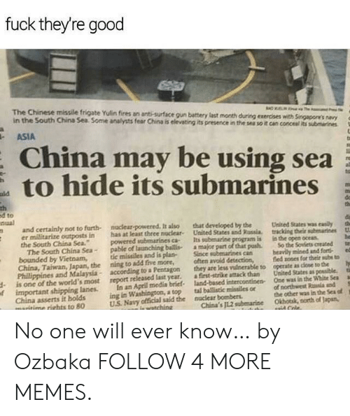 """us navy: fuck they're good  The Chinese missile frigate Yulin fires an anti-surface gun battery last month during exercises with Singapore's navy  in the South China Sea Some analysts fear China is elevating its presence in the sea so it can concesal its submarines  ASIA  China may be using sea  to hide its submarines  ald  th  ed to  nual  do  th  naclear-powered It also  has at least thrce nuclear  powered submarines ca-  pable of launching ballis  tic missiles and is plan-  ning to add five more,  according to a Pentagon  report released last year.  and certainly not to furth-  er militarize outposts in  the South China Sea.""""  The South China Sea-  bounded by Vietnam,  China, Taiwan, Japan, the  Phillippines and Malaysia-  is one of the world's most  oimportant shipping lanes  China asserts it holds  maritime rights to 80  that developed by the  United States and Russia.  Its subenarine program is  a major part of that pash  Since sabmarines can  often avoid detection,  they are less vuinerable to  a first-strike attack than  land-based intercontinen  tal ballistic missiles or  the  tracking their submarines  in the open oceas  So the Soviets created  beavily mined and fort  fied sones for their subs to  operate as close to the  ta  United States as possible.  One was in the White Sea  tih  In an April media brief  ing in Washington, a top  US Navy official said the  of northwest Rala and  the other was in the Sea of  Okhotak, north of Japan,  nuclear bombers  China's JL.2 subemarine  iewatching  aaid Cole. No one will ever know… by Ozbaka FOLLOW 4 MORE MEMES."""