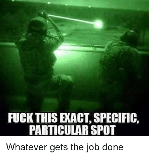 Memes, Jobs, and 🤖: FUCK THIS EXACT, SPECIFIC,  PARTICULAR SPOT Whatever gets the job done