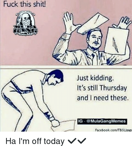Ig Mula Gang: Fuck this shit!  Just kidding.  It's still Thursday  and I need these.  IG  @Mula Gang Memes  Facebook com/TBSUpage Ha I'm off today ✔✔