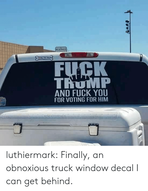Decal: FUCK  TROMP  AND FUCK YOU  FOR VOTING FOR HIM luthiermark: Finally, an obnoxious truck window decal I can get behind.