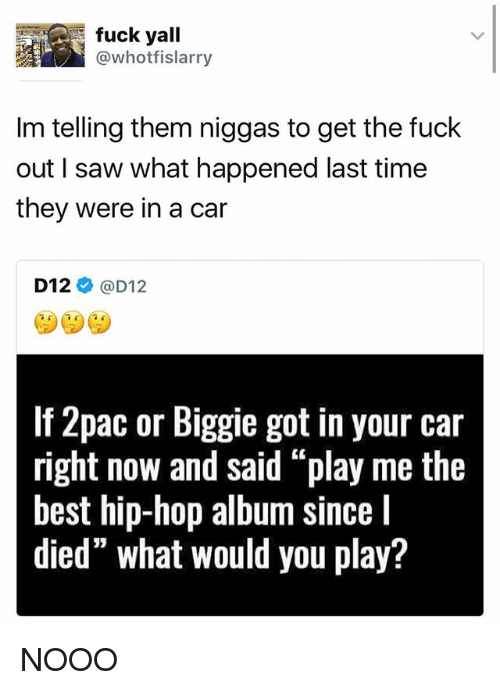 "d12: fuck yall  @whotfislarry  Im telling them niggas to get the fuck  out I saw what happened last time  they were in a car  D12  @D12  If 2pac or Biggie got in your car  right now and said ""play me the  best hip-hop album Since  l  died"" what would you play? NOOO"