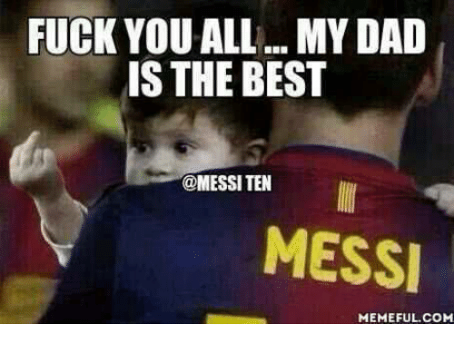Dad, Meme, and Memes: FUCK YOU ALL ...MY DAD  IS THE BEST  @MESSI TEN  MESSI  MEMEFUL COM