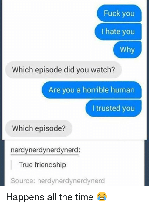 Fuck You, Memes, and True: Fuck you  hate you  Why  Which episode did you watch?  Are you a horrible human  I trusted you  Which episode?  nerdynerdynerdynerd:  True friendship  Source: nerdynerdynerdynerd Happens all the time 😂
