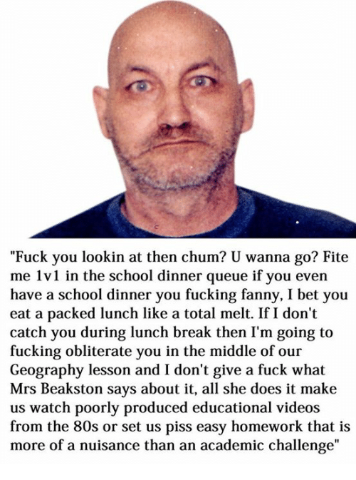 """Dank Memes: """"Fuck you lookin at then chum? U wanna go? Fite  me 1v1 in the school dinner queue if you even  have a school dinner you fucking fanny, I bet you  eat a packed lunch like a total melt. If I don't  catch you during lunch break then I'm going to  fucking obliterate you in the middle of our  Geography lesson and I don't give a fuck what  Mrs Beakston says about it, all she does it make  us watch poorly produced educational videos  from the 80s or set us piss easy homework that is  more of a nuisance than an academic challenge"""