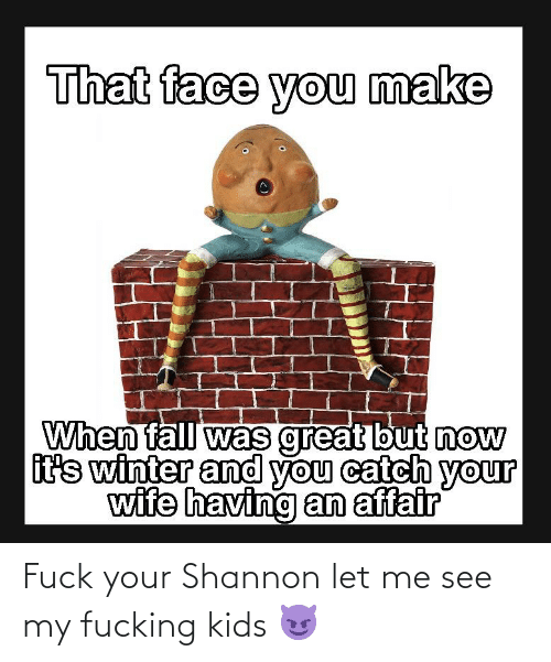 Fucking Kids: Fuck your Shannon let me see my fucking kids 😈