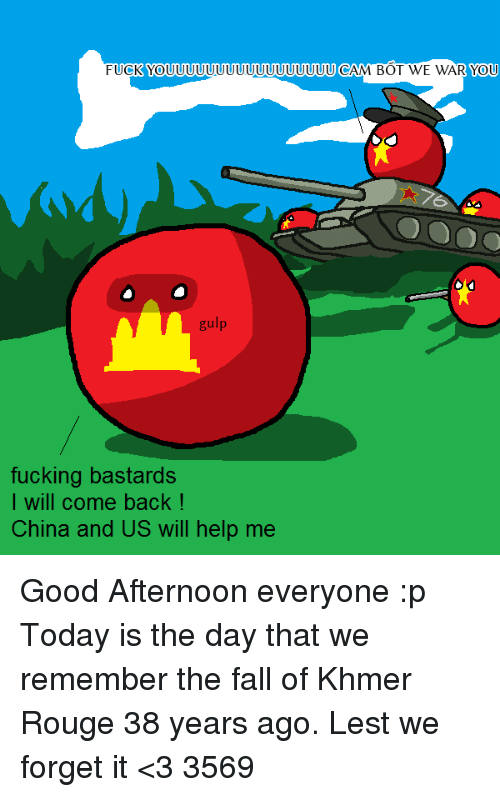 The Fall, Vietnamball, and Cam: FUCK YOUUUUUUUUUUUUUUUUUU CAM BOT WE WAR YOU  gulp  fucking bastards  I will come back  China and US will help me Good Afternoon everyone :p Today is the day that we remember the fall of Khmer Rouge 38 years ago.  Lest we forget it <3 3569