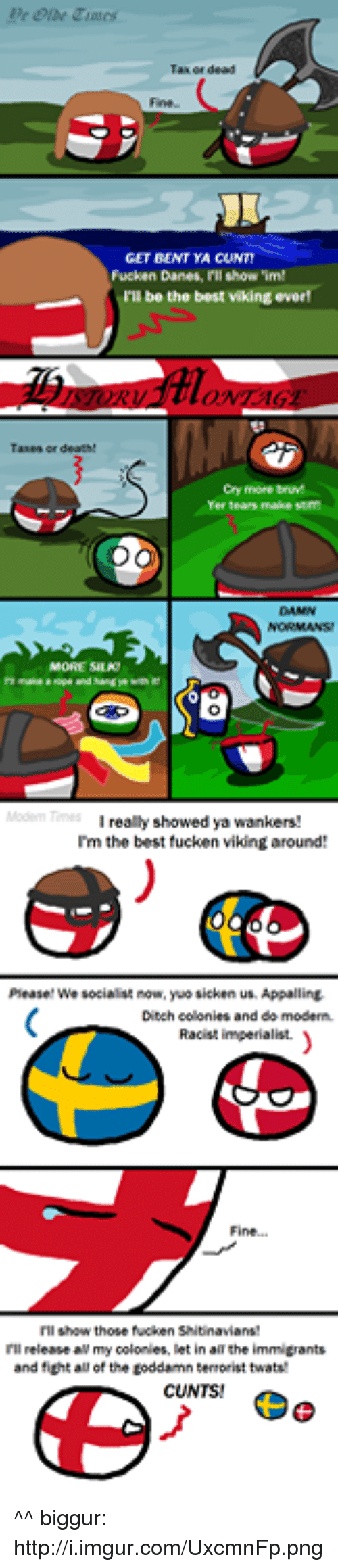 yuo: Fucken Danes, l'll show 'im!  be the best viking everl  Cry more bruM  really showed ya wankers!  I'm the best fucken vikingaround  Please! We socialist now, yuo sicken us. Appalling,  Ditch colonies and do modern.  Racist imperialist.  I'll release all my colonies, let in allthe immigrants  and fight all of the toddamn terrorist twatw  CUNTS! ^^  biggur: http://i.imgur.com/UxcmnFp.png