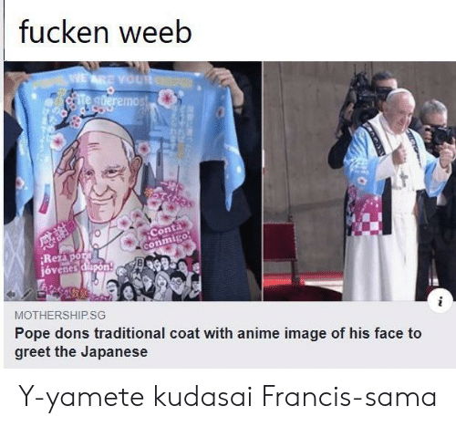 weeb: fucken weeb  WEARE YOUR  Te gderemos!  Conta  conmigo  Rezapor  jóvenes dapon  MOTHERSHIP.SG  Pope dons traditional coat with anime image of his face to  greet the Japanese Y-yamete kudasai Francis-sama