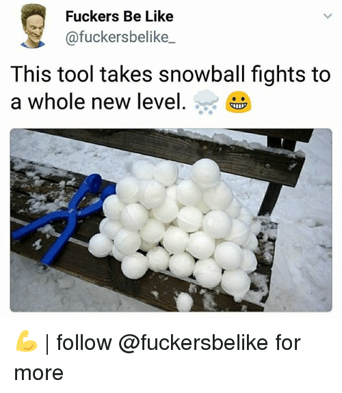 Be Like, Memes, and Tool: Fuckers Be Like  @fuckersbelike  This tool takes snowball fights to  a whole new level. i 💪 | follow @fuckersbelike for more