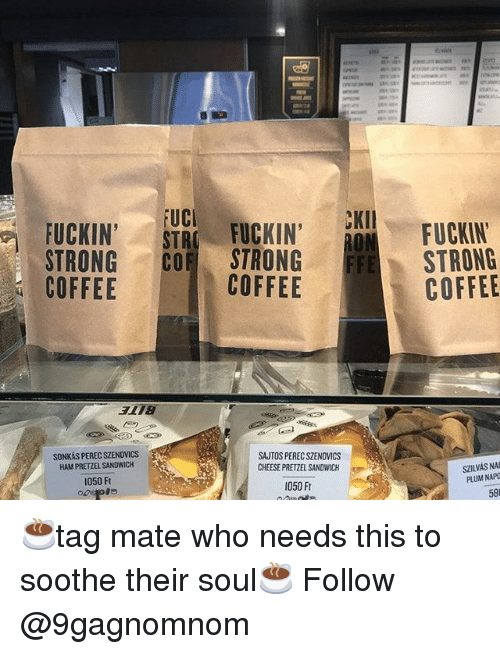 Memes, Coffee, and Strong: FUCKIN'  FUC  CKII  FUCKIN'  STRONG CO STRONG  COFFEE  FUCKIN'  STRONG  COFFEE  COFFEE  SONKÁS PEREC SZENDVICs  HAM PRETZEL SANDWICH  SAUTOS PEREC SZENDVICS  CHEESE PRETZEL SANDWICH  SZILVAS NAB  PLUM NAPO  050 Ft  050 Ft  58 ☕tag mate who needs this to soothe their soul☕ Follow @9gagnomnom