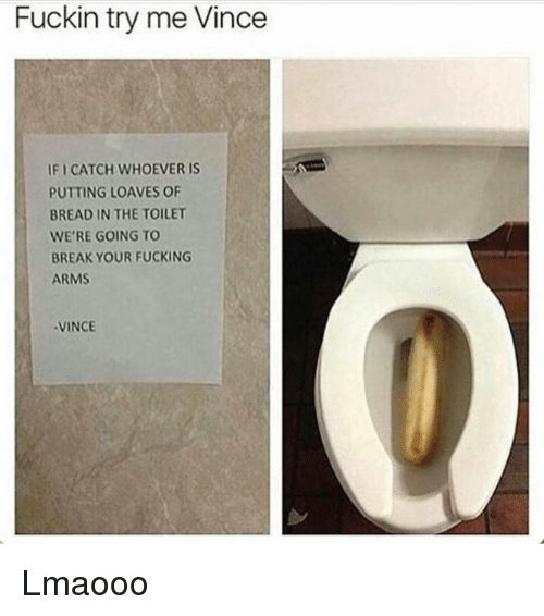 Loave: Fuckin try me Vince  IFICATCH WHOEVER IS  PUTTING LOAVES OF  BREAD IN THE TOILET  WE'RE GOING TO  BREAK YOUR FUCKING  ARMS  VINCE Lmaooo