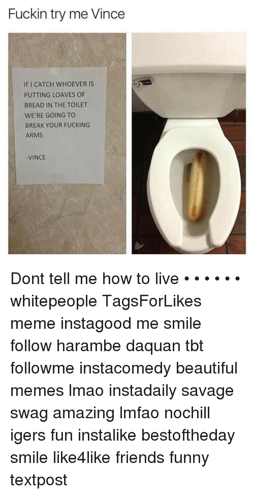 Loave: Fuckin try me Vince  IFICATCH WHOEVER IS  PUTTING LOAVES OF  BREAD IN THE TOILET  WERE GOING TO  BREAK YOUR FUCKING  ARMS  -VINCE Dont tell me how to live • • • • • • whitepeople TagsForLikes meme instagood me smile follow harambe daquan tbt followme instacomedy beautiful memes lmao instadaily savage swag amazing lmfao nochill igers fun instalike bestoftheday smile like4like friends funny textpost