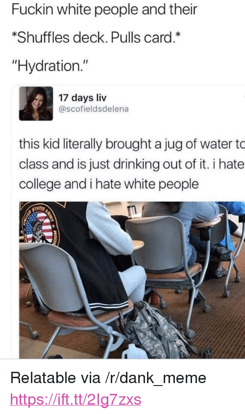 """College, Dank, and Drinking: Fuckin white people and their  *Shuffles deck. Pulls card.  """"Hydration.""""  17 days liv  @scofieldsdelena  this kid literally brought a jug of water to  class and is just drinking out of it. i hate  college and i hate white people <p>Relatable via /r/dank_meme <a href=""""https://ift.tt/2Ig7zxs"""">https://ift.tt/2Ig7zxs</a></p>"""