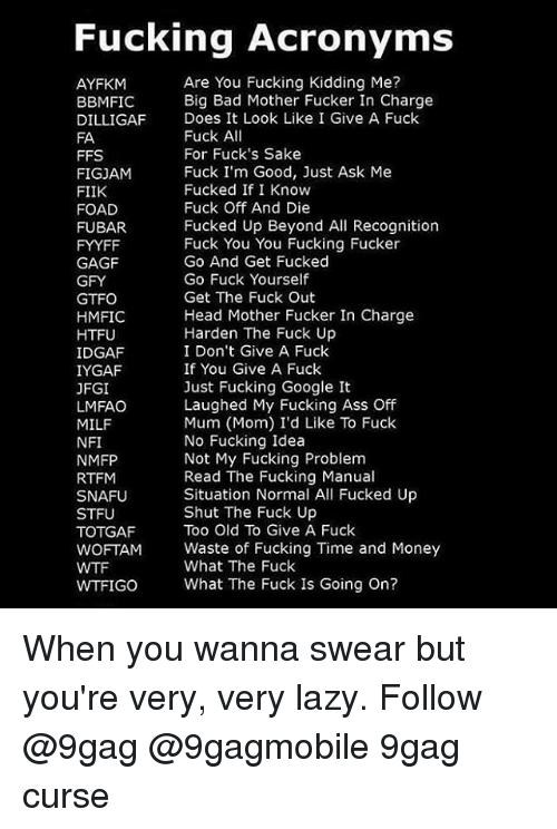 Fucking Kids: Fucking Acronyms  Are You Fucking Kidding Me?  AYFKM  Big Bad Mother Fucker In Charge  BBMIFIC  DILLIGAF Does It Look Like I Give A Fuck  Fuck A  FA  For Fuck's Sake  FFS  Fuck I'm Good, Just Ask Me  FIGJAM  Fucked If I Know  FIIK  Fuck Off And Die  FOAD  Fucked Up Beyond All Recognition  FUBAR.  Fuck You You Fucking Fucker  FYYFF  Go And Get Fucked  GAGF  Go Fuck Yourself  GFY  Get The Fuck Out  GTFO  Head Mother Fucker In Charge  HMFIC  Harden The Fuck Up  HTFU  IDGAF  I Don't Give A Fuck  If You Give A Fuck  IYGAF  Just Fucking Google It  JFGI  Laughed My Fucking Ass Off  LMFAO  Mum (Mom) I'd Like To Fuck  MILF  No Fucking Idea  NFI  Not My Fucking Problem  NMFP  Read The Fucking Manual  RTFM  Situation Normal All Fucked Up  SNAFU  Shut The Fuck Up  STFU  Too Old To Give A Fuck  TOTGAF  WOFTAM Waste of Fucking Time and Money  What The Fuck  WTFIGO What The Fuck Is Going on? When you wanna swear but you're very, very lazy. Follow @9gag @9gagmobile 9gag curse