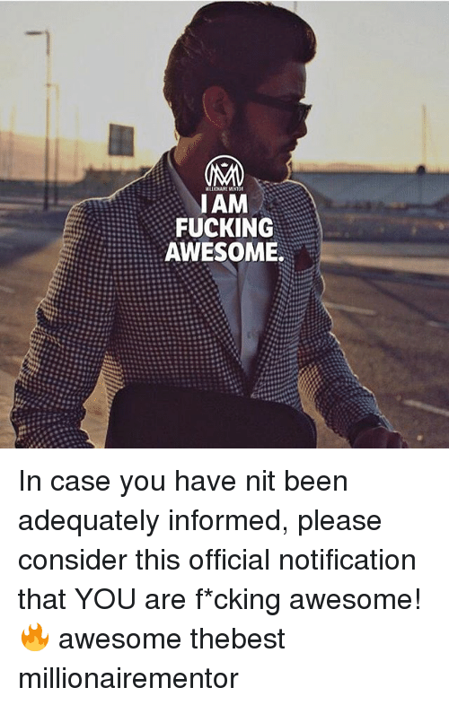Fucking, Memes, and Awesome: FUCKING  AWESOME In case you have nit been adequately informed, please consider this official notification that YOU are f*cking awesome!🔥 awesome thebest millionairementor
