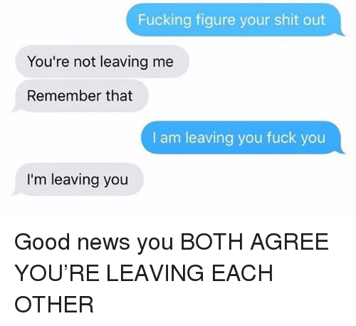 Fuck You, Fucking, and News: Fucking figure your shit out  You're not leaving me  Remember that  I am leaving you fuck you  I'm leaving you Good news you BOTH AGREE YOU'RE LEAVING EACH OTHER