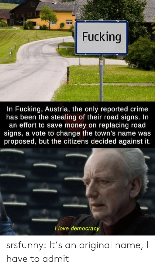 Reported: Fucking  In Fucking, Austria, the only reported crime  has been the stealing of their road signs. In  an effort to save money on replacing road  signs, a vote to change the town's name was  proposed, but the citizens decided against it.  Ilove democracy. srsfunny:  It's an original name, I have to admit