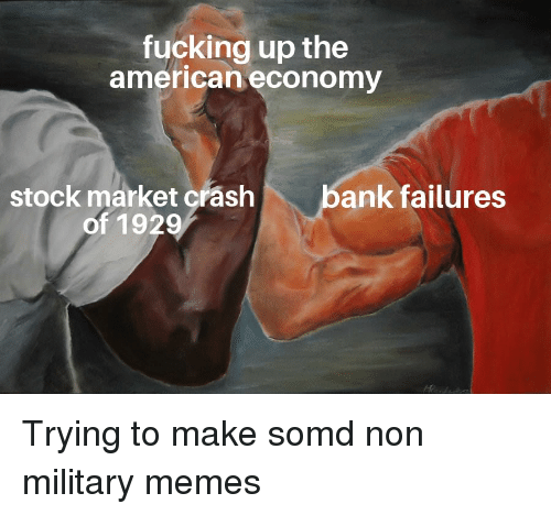 Military Memes: fucking up the  american economy  bank failures  stock market crash  of 1929 Trying to make somd non military memes