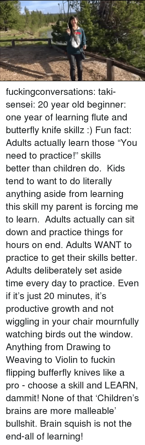 """violin: fuckingconversations:  taki-sensei: 20 year old beginner: one year of learning flute and butterfly knife skillz :) Fun fact: Adults actually learn those""""You need to practice!"""" skills betterthan children do. Kids tend to want to do literally anything aside from learning this skill my parent is forcing me to learn.   Adults actually can sit down and practice things for hours on end. Adults WANT to practice to get their skills better. Adults deliberately set aside time every dayto practice. Even if it's just 20 minutes, it's productive growth and not wiggling in your chair mournfully watching birds out the window. Anything from Drawing to Weaving to Violin to fuckin flipping bufferfly knives like a pro - choose a skill and LEARN, dammit! None of that'Children's brains are more malleable' bullshit. Brain squish is not the end-all of learning!"""
