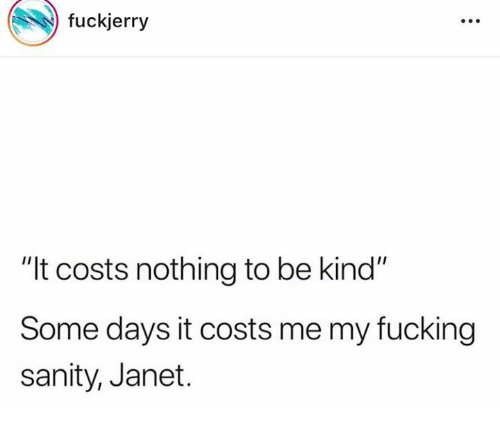 """sanity: fuckjerry  """"It costs nothing to be kind""""  Some days it costs me my fucking  sanity, Janet."""