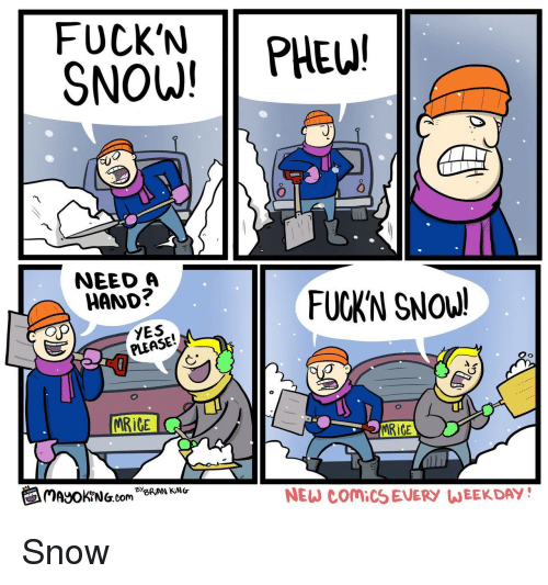 weekday: FUCK'N PHE!  SNOW!  0  NEED A  HAND?  FUCKN SNOW!  YES  PLEASE!  İCE  MRiCE  闰MayOKrNG.com Be  NEW COMICS EVERY WEEKDAY! Snow