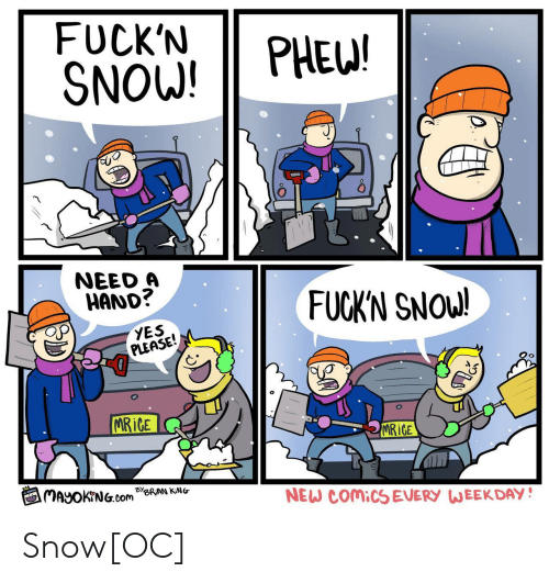 weekday: FUCK'N PHE!  SNOW!  0  NEED A  HAND?  FUCKN SNOW!  YES  PLEASE!  İCE  MRiCE  闰MayOKrNG.com Be  NEW COMICS EVERY WEEKDAY! Snow[OC]
