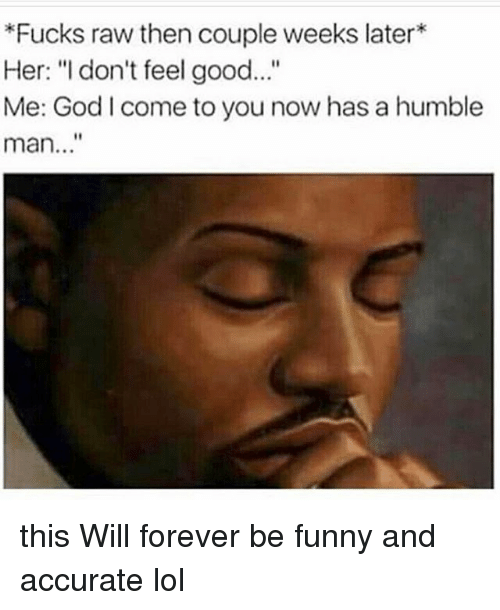 """Funny, God, and Lol: Fucks raw then couple weeks later*  Her: """"I don't feel good...""""  Me: God l come to you now has a humble  man..."""" this Will forever be funny and accurate lol"""