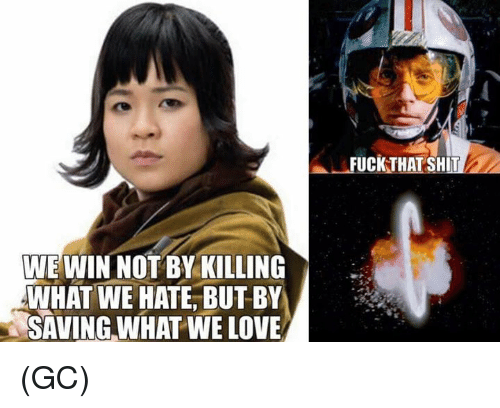 Love, Memes, and Shit: FUCKTHAT SHIT  WE WIN NOT BY KILLING  WHAT WE HATE, BUTBY  SAVING WHAT WE LOVE (GC)
