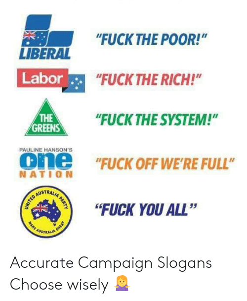 """Greens: """"FUCKTHE POOR!""""  NE  LIBERAL  Labor  FUCK THE RICH!  HE""""UCK THE SYSTEM!""""  THE  GREENS  PAULINE HANSON'S  one """"FUCK OFF WE'RE FULL""""  NATIO N  STRAL  """"FUCK YOU ALL""""  35  AUSTRALI Accurate Campaign Slogans Choose wisely 🤷♀️"""