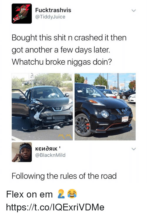 Flexes: Fucktrashvis  @TiddyJuice  Bought this shit n crashed it then  got another a few days later  Whatchu broke niggas doin?  @BlacknMild  Following the rules of the road Flex on em 🤦‍♂️😂 https://t.co/IQExriVDMe