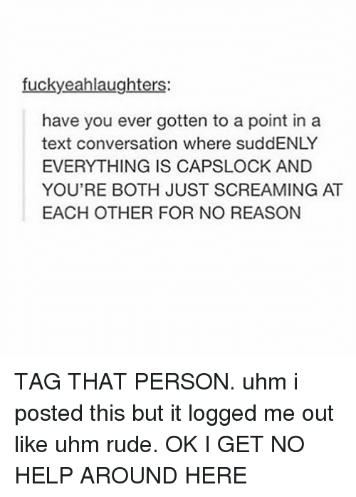 Rude, Tumblr, and Help: fuckyeahlaughters  have you ever gotten to a point in a  text conversation where suddENLY  EVERYTHING IS CAPSLOCK AND  YOU'RE BOTH JUST SCREAMING AT  EACH OTHER FOR NO REASON TAG THAT PERSON. uhm i posted this but it logged me out like uhm rude. OK I GET NO HELP AROUND HERE