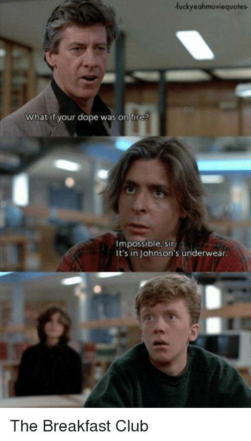 The Breakfast Club: fuckyeahmoviequotes.  What if your dope was on fire?  mpossible, sir  It's in Johnson's underwear. The Breakfast Club
