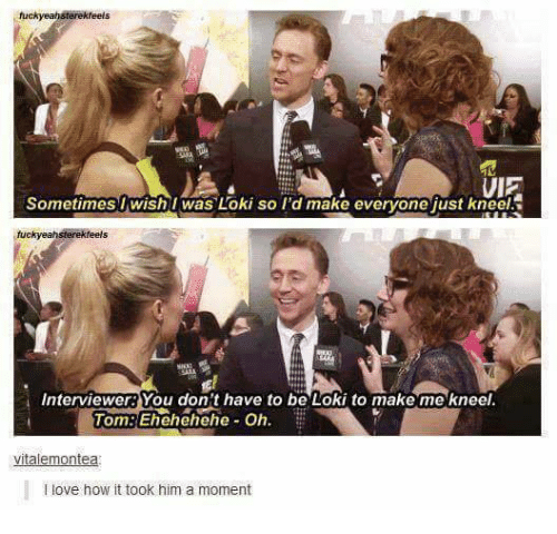 Love, Toms, and Humans of Tumblr: fuckyeahsterekfeels  UE  SometimesIwish I was Loki so I'd make evervone just kneel  tuckyeahsterekfeels  Interviewers You don't have to be Loki to makemekneel.  Tom:Ehehehehe- Oh.  vitalemontea  I love how it took him a moment