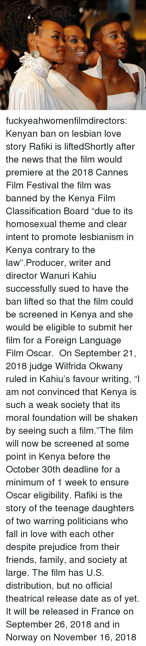 "release date: fuckyeahwomenfilmdirectors:  Kenyan ban on lesbian love story Rafiki is liftedShortly after the news that the film would premiere at the 2018 Cannes Film Festival the film was banned by the Kenya Film Classification Board ""due to its homosexual theme and clear intent to promote lesbianism in Kenya contrary to the law"".Producer, writer and director Wanuri Kahiu successfully sued to have the ban lifted so that the film could be screened in Kenya and she would be eligible to submit her film for a Foreign Language Film Oscar.  On September 21, 2018 judge Wilfrida Okwany ruled in Kahiu's favour writing, ""I am not convinced that Kenya is such a weak society that its moral foundation will be shaken by seeing such a film.""The film will now be screened at some point in Kenya before the October 30th deadline for a minimum of 1 week to ensure Oscar eligibility. Rafiki is the story of the teenage daughters of two warring politicians who fall in love with each other despite prejudice from their friends, family, and society at large. The film has U.S. distribution, but no official theatrical release date as of yet. It will be released in France on September 26, 2018 and in Norway on November 16, 2018"