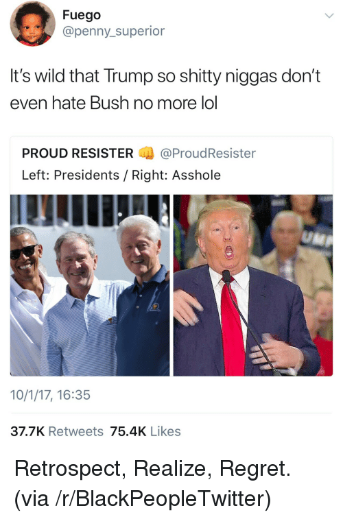 Fuego: Fuego  @penny_superior  It's wild that Trump so shitty niggas don't  even hate Bush no more lol  PROUD RESISTER@ProudResister  Left: Presidents / Right: Asshole  10/1/17, 16:35  37.7K Retweets 75.4K Likes <p>Retrospect, Realize, Regret. (via /r/BlackPeopleTwitter)</p>
