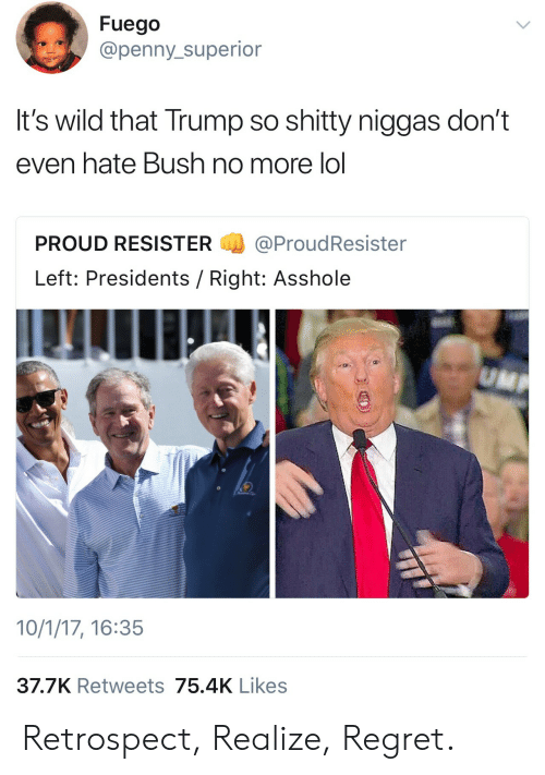 Fuego: Fuego  @penny_superior  It's wild that Trump so shitty niggas don't  even hate Bush no more lol  PROUD RESISTER@ProudResister  Left: Presidents / Right: Asshole  10/1/17, 16:35  37.7K Retweets 75.4K Likes Retrospect, Realize, Regret.