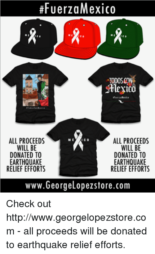Memes, Earthquake, and Http:  #FUerzaMexico  TODOS CON  Mlexico  ALL PROCEEDS  WILL BE  DONATED TO  EARTHQUAKE  RELIEF EFFORTS  M E  ALL PROCEEDS  WILL BE  DONATED TO  EARTHQUAKE  RELIEF EFFORTS  www.Georgelopezstore.com Check out http://www.georgelopezstore.com - all proceeds will be donated to earthquake relief efforts.