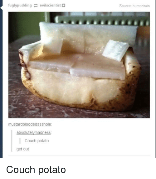 evi: fuglypudding =: evi!scientist O  Source: humortrairn  absolutelymadness  Couch potato  get out Couch potato