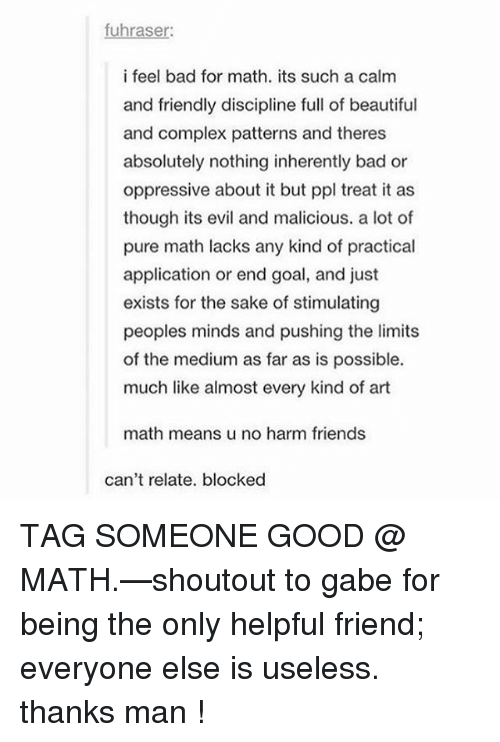 Gabe: fuhraser:  i feel bad for math. its such a calm  and friendly discipline full of beautiful  and complex patterns and theres  absolutely nothing inherently bad or  oppressive about it but ppl treat it as  though its evil and malicious. a lot of  pure math lacks any kind of practical  application or end goal, and just  exists for the sake of stimulating  peoples minds and pushing the limits  of the medium as far as is possible.  much like almost every kind of art  math means u no harm friends  can't relate. blocked TAG SOMEONE GOOD @ MATH.—shoutout to gabe for being the only helpful friend; everyone else is useless. thanks man !