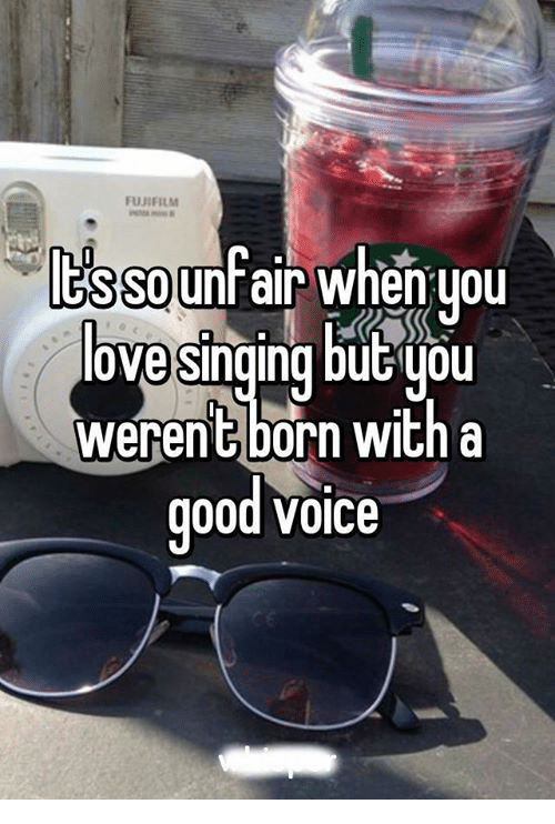 Good: FUJIFILM  ltsso  unfair when you  love Singing butuou  werent born with a  good VOICe